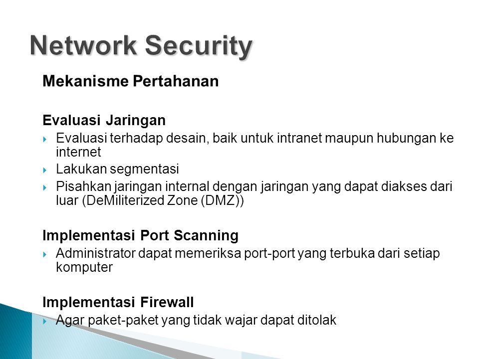 Mekanisme Pertahanan Evaluasi Jaringan  Evaluasi terhadap desain, baik untuk intranet maupun hubungan ke internet  Lakukan segmentasi  Pisahkan jaringan internal dengan jaringan yang dapat diakses dari luar (DeMiliterized Zone (DMZ)) Implementasi Port Scanning  Administrator dapat memeriksa port-port yang terbuka dari setiap komputer Implementasi Firewall  Agar paket-paket yang tidak wajar dapat ditolak