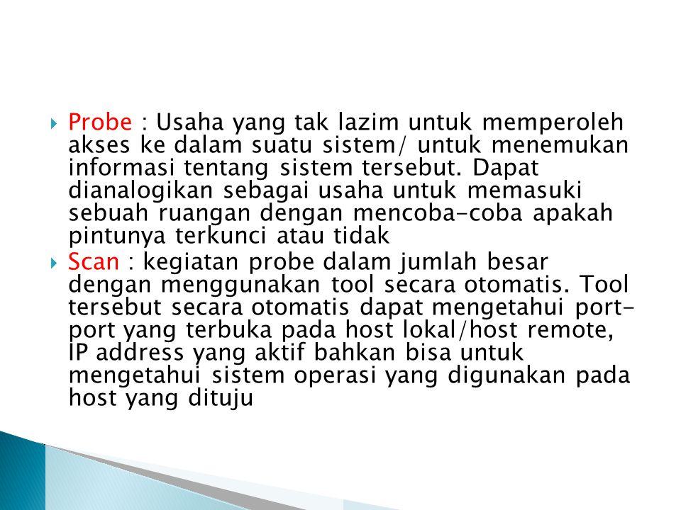  Probe : Usaha yang tak lazim untuk memperoleh akses ke dalam suatu sistem/ untuk menemukan informasi tentang sistem tersebut.