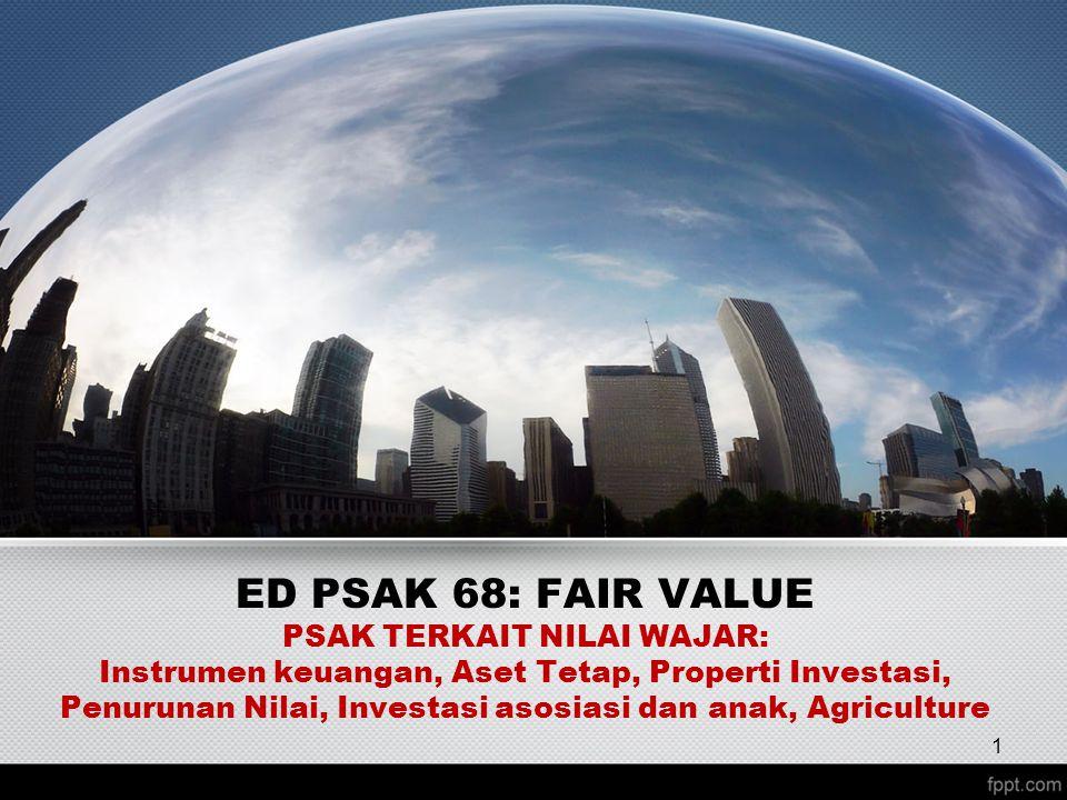 ED PSAK 68: FAIR VALUE PSAK TERKAIT NILAI WAJAR: Instrumen keuangan, Aset Tetap, Properti Investasi, Penurunan Nilai, Investasi asosiasi dan anak, Agriculture 1