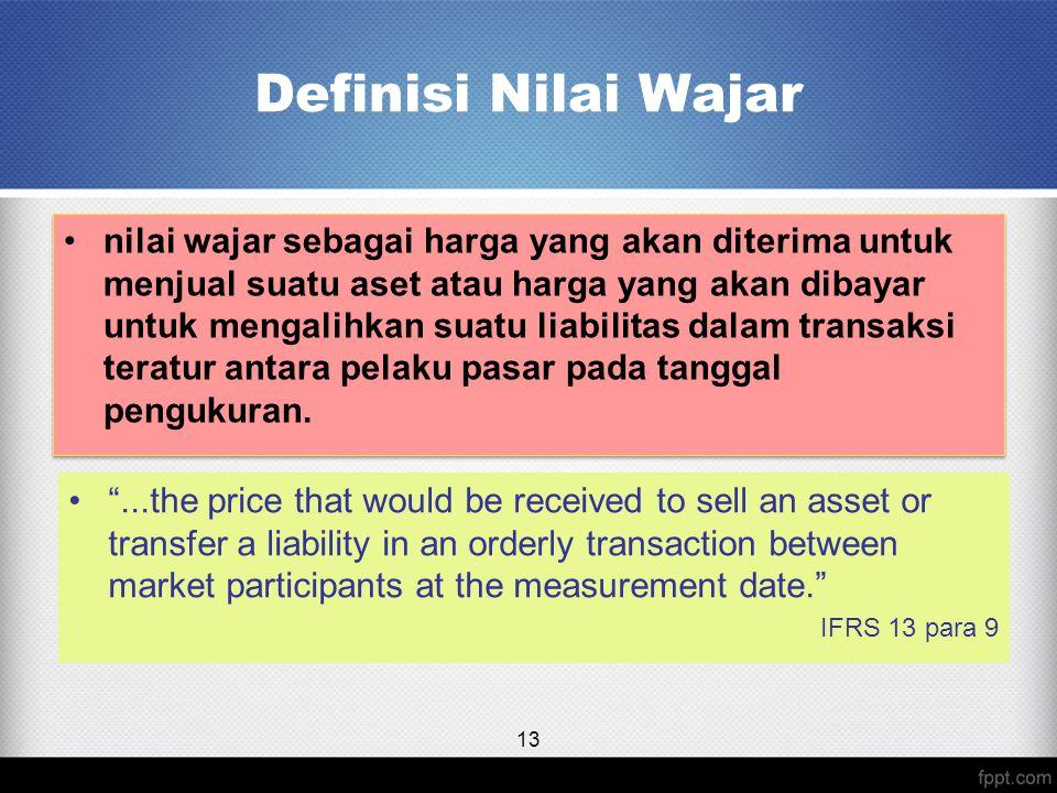 Definisi Nilai Wajar nilai wajar sebagai harga yang akan diterima untuk menjual suatu aset atau harga yang akan dibayar untuk mengalihkan suatu liabilitas dalam transaksi teratur antara pelaku pasar pada tanggal pengukuran.