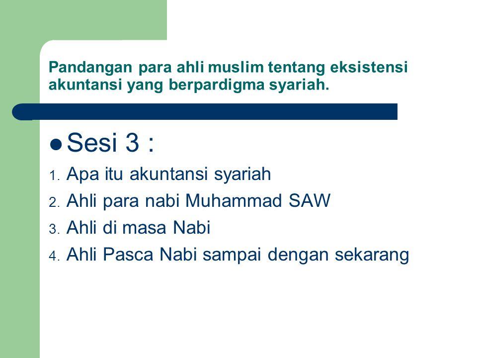 Pandangan para ahli muslim tentang eksistensi akuntansi yang berpardigma syariah. Sesi 3 : 1. Apa itu akuntansi syariah 2. Ahli para nabi Muhammad SAW