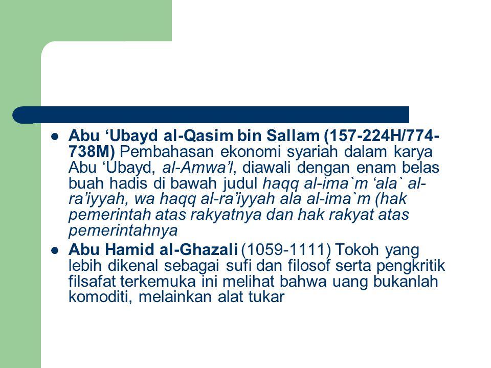 Abu 'Ubayd al-Qasim bin Sallam (157-224H/774- 738M) Pembahasan ekonomi syariah dalam karya Abu 'Ubayd, al-Amwa'l, diawali dengan enam belas buah hadis