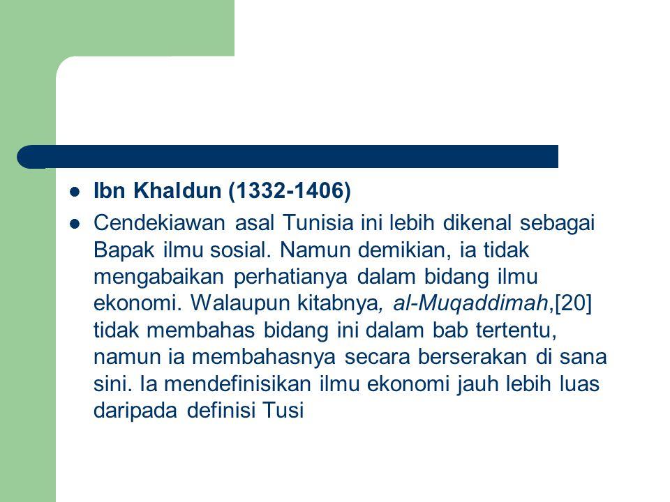 Ibn Khaldun (1332-1406) Cendekiawan asal Tunisia ini lebih dikenal sebagai Bapak ilmu sosial. Namun demikian, ia tidak mengabaikan perhatianya dalam b
