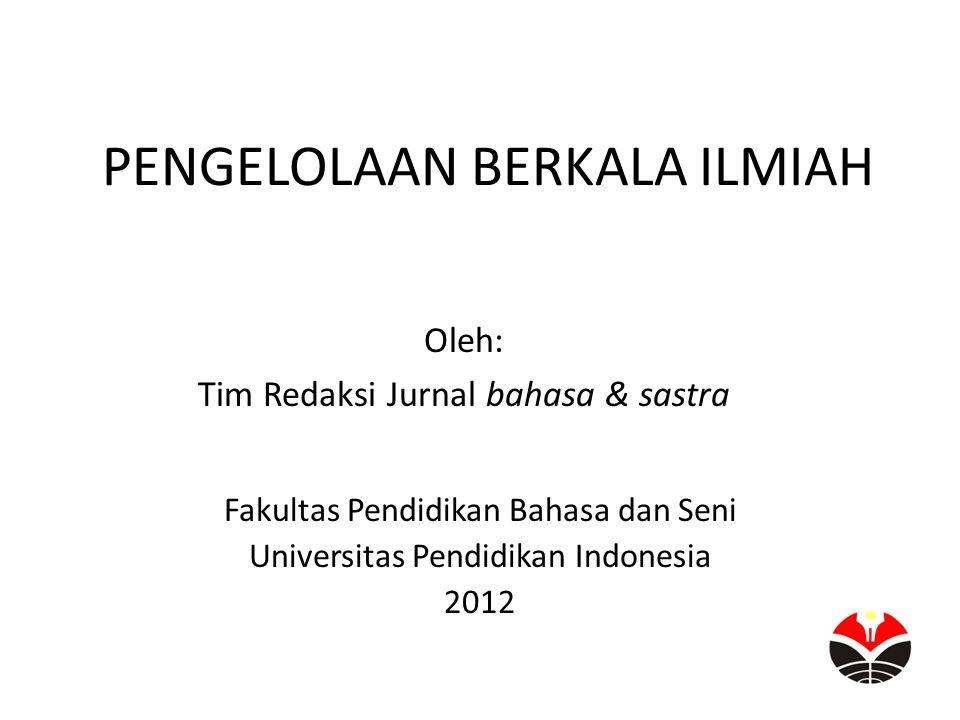 PENGELOLAAN BERKALA ILMIAH Oleh: Tim Redaksi Jurnal bahasa & sastra Fakultas Pendidikan Bahasa dan Seni Universitas Pendidikan Indonesia 2012