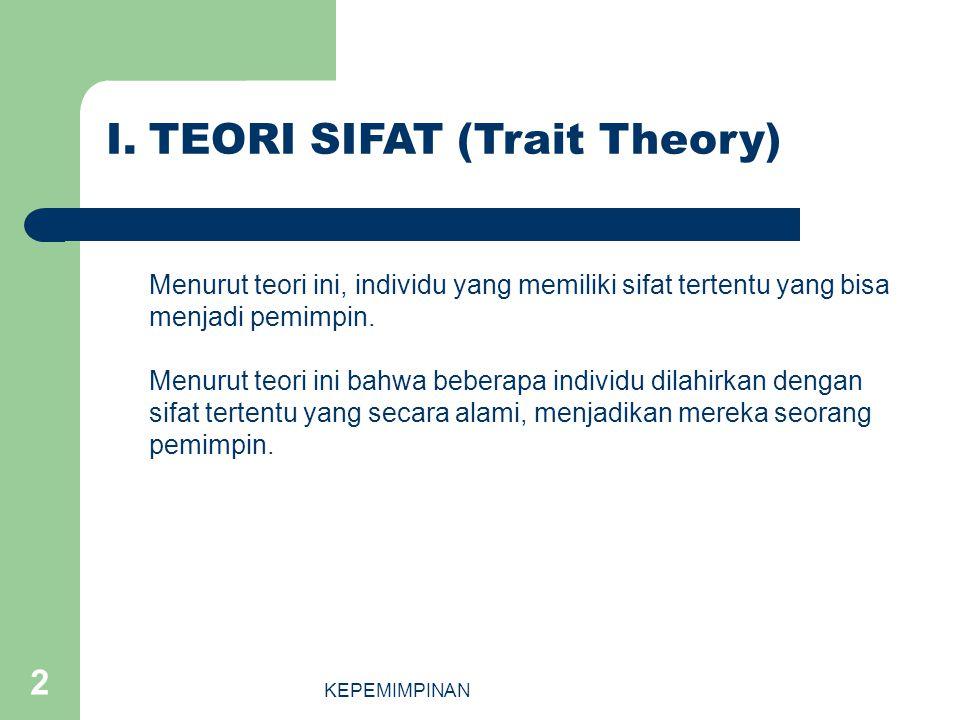 KEPEMIMPINAN 2 I.TEORI SIFAT (Trait Theory) Menurut teori ini, individu yang memiliki sifat tertentu yang bisa menjadi pemimpin. Menurut teori ini bah