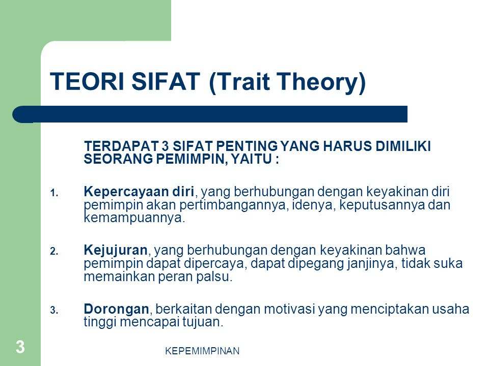 KEPEMIMPINAN 3 TEORI SIFAT (Trait Theory) TERDAPAT 3 SIFAT PENTING YANG HARUS DIMILIKI SEORANG PEMIMPIN, YAITU : 1. Kepercayaan diri, yang berhubungan