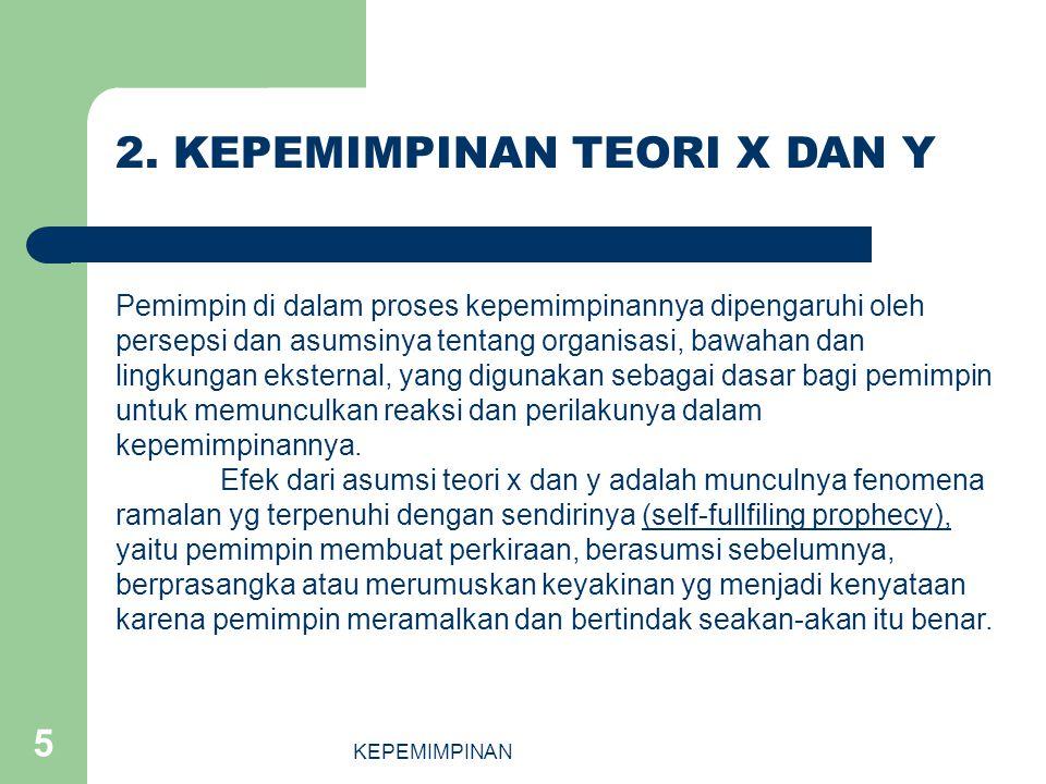 KEPEMIMPINAN 5 2. KEPEMIMPINAN TEORI X DAN Y Pemimpin di dalam proses kepemimpinannya dipengaruhi oleh persepsi dan asumsinya tentang organisasi, bawa
