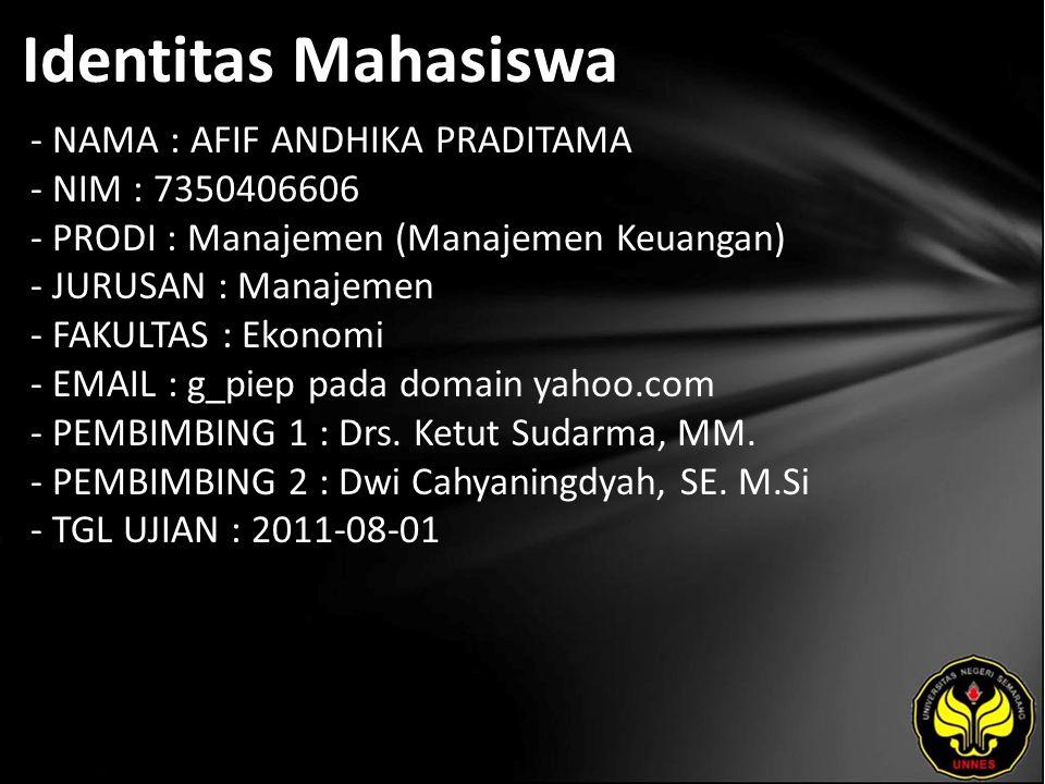 Identitas Mahasiswa - NAMA : AFIF ANDHIKA PRADITAMA - NIM : 7350406606 - PRODI : Manajemen (Manajemen Keuangan) - JURUSAN : Manajemen - FAKULTAS : Ekonomi - EMAIL : g_piep pada domain yahoo.com - PEMBIMBING 1 : Drs.