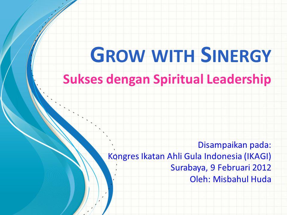 G ROW WITH S INERGY Sukses dengan Spiritual Leadership Disampaikan pada: Kongres Ikatan Ahli Gula Indonesia (IKAGI) Surabaya, 9 Februari 2012 Oleh: Misbahul Huda