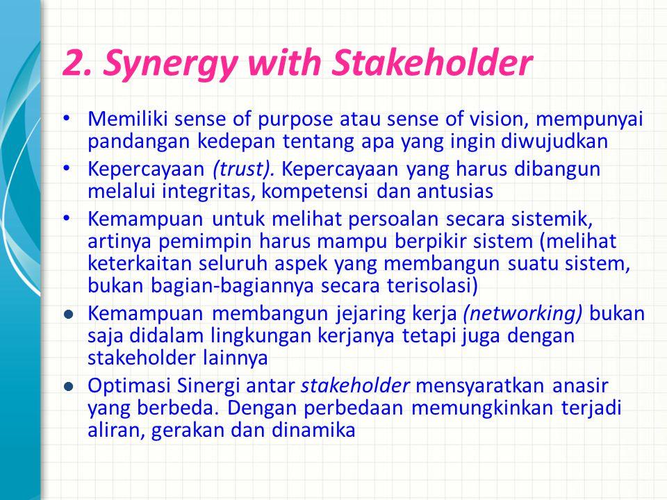 2. Synergy with Stakeholder Memiliki sense of purpose atau sense of vision, mempunyai pandangan kedepan tentang apa yang ingin diwujudkan Kepercayaan