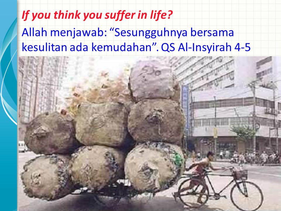 If you think you suffer in life. Allah menjawab: Sesungguhnya bersama kesulitan ada kemudahan .