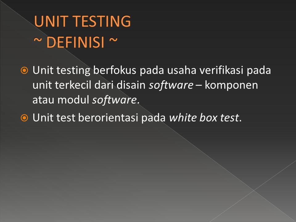  Unit testing berfokus pada usaha verifikasi pada unit terkecil dari disain software – komponen atau modul software.