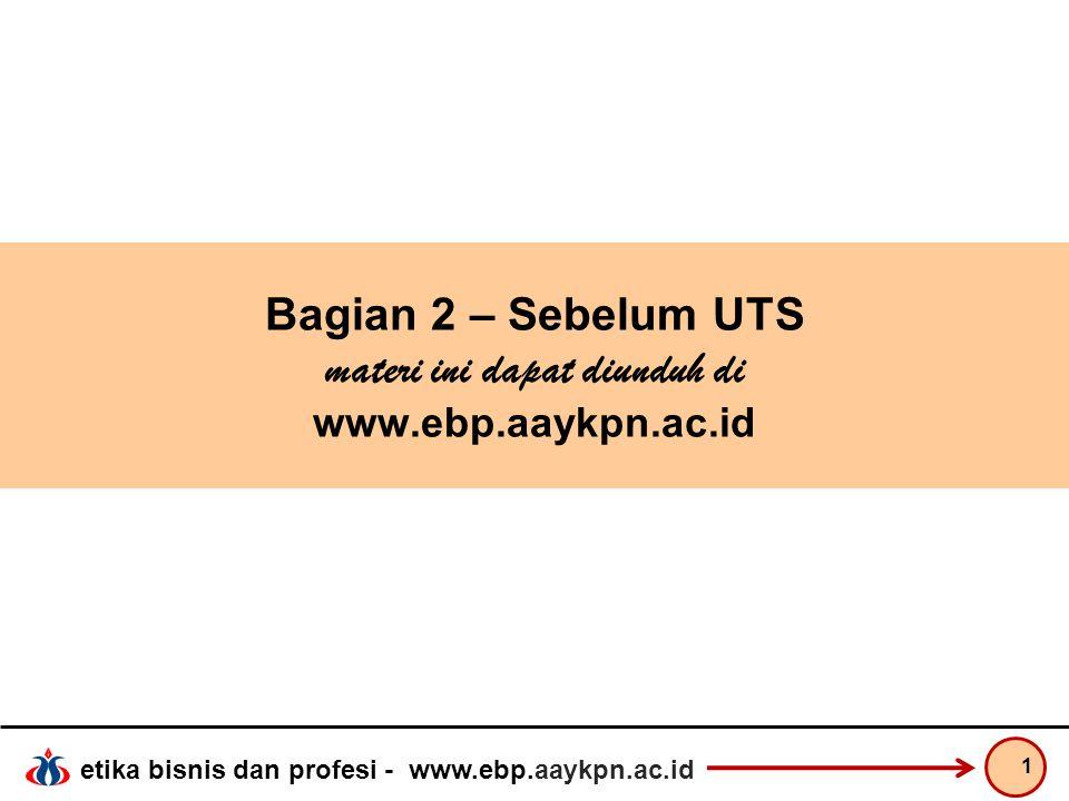 etika bisnis dan profesi - www.ebp.aaykpn.ac.id Bagian 2 – Sebelum UTS materi ini dapat diunduh di www.ebp.aaykpn.ac.id 1