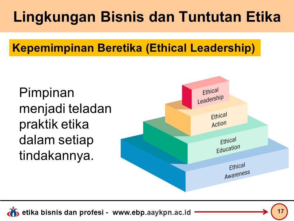 etika bisnis dan profesi - www.ebp.aaykpn.ac.id Lingkungan Bisnis dan Tuntutan Etika 17 Kepemimpinan Beretika (Ethical Leadership) Pimpinan menjadi te