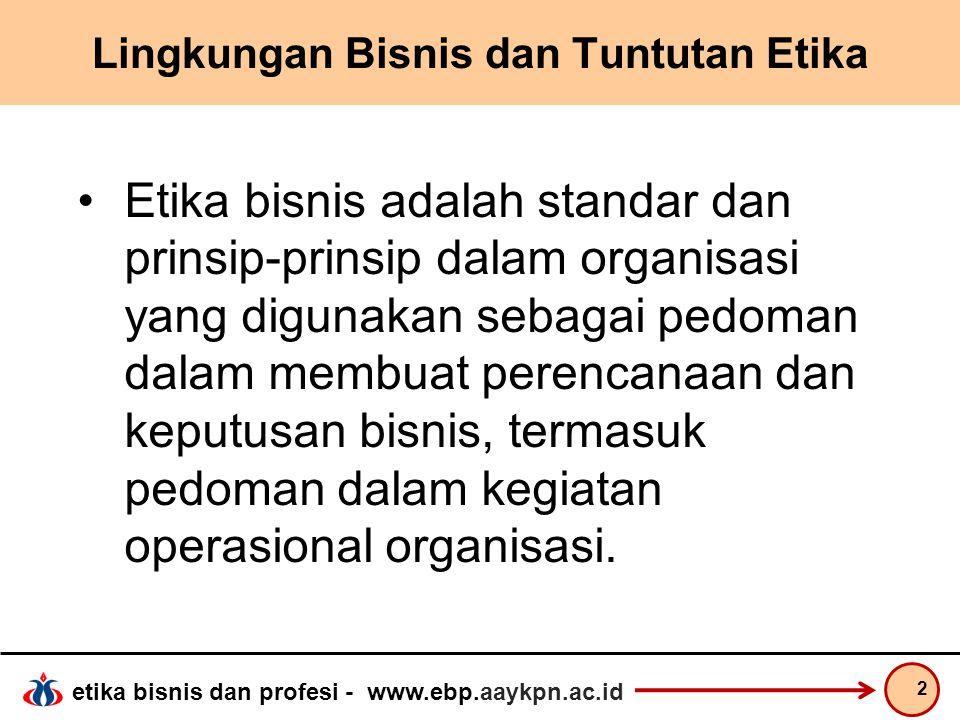 etika bisnis dan profesi - www.ebp.aaykpn.ac.id Lingkungan Bisnis dan Tuntutan Etika Etika bisnis adalah standar dan prinsip-prinsip dalam organisasi