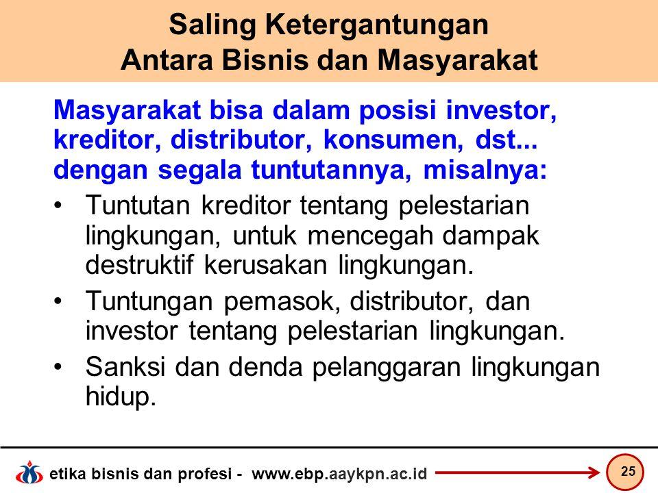 etika bisnis dan profesi - www.ebp.aaykpn.ac.id Saling Ketergantungan Antara Bisnis dan Masyarakat Masyarakat bisa dalam posisi investor, kreditor, di