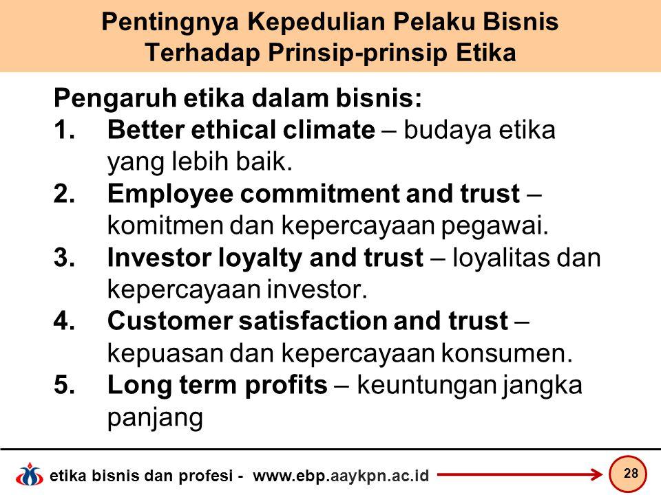 etika bisnis dan profesi - www.ebp.aaykpn.ac.id Pentingnya Kepedulian Pelaku Bisnis Terhadap Prinsip-prinsip Etika Pengaruh etika dalam bisnis: 1.Bett