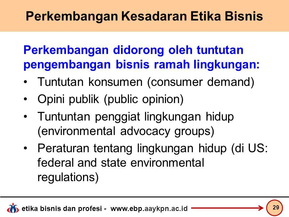 etika bisnis dan profesi - www.ebp.aaykpn.ac.id Perkembangan Kesadaran Etika Bisnis Perkembangan didorong oleh tuntutan pengembangan bisnis ramah ling