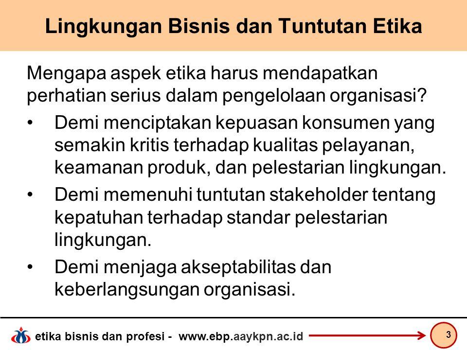 etika bisnis dan profesi - www.ebp.aaykpn.ac.id Lingkungan Bisnis dan Tuntutan Etika Mengapa aspek etika harus mendapatkan perhatian serius dalam peng