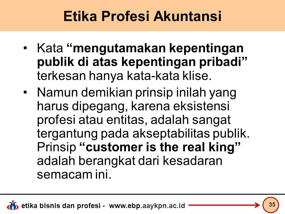 """etika bisnis dan profesi - www.ebp.aaykpn.ac.id Etika Profesi Akuntansi Kata """"mengutamakan kepentingan publik di atas kepentingan pribadi"""" terkesan ha"""