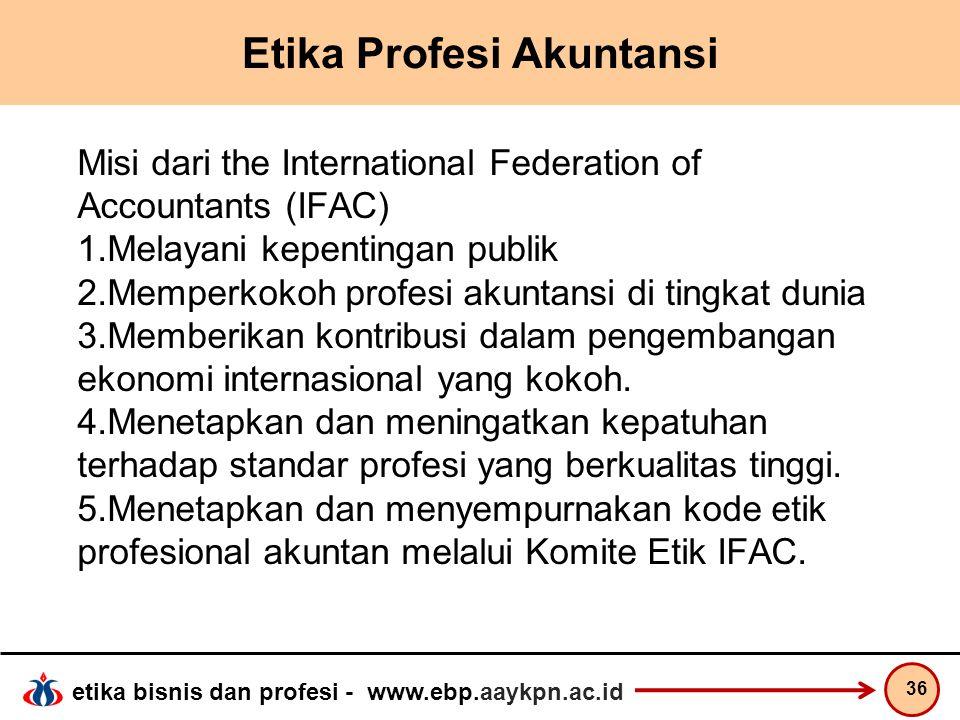etika bisnis dan profesi - www.ebp.aaykpn.ac.id Etika Profesi Akuntansi Misi dari the International Federation of Accountants (IFAC) 1.Melayani kepent