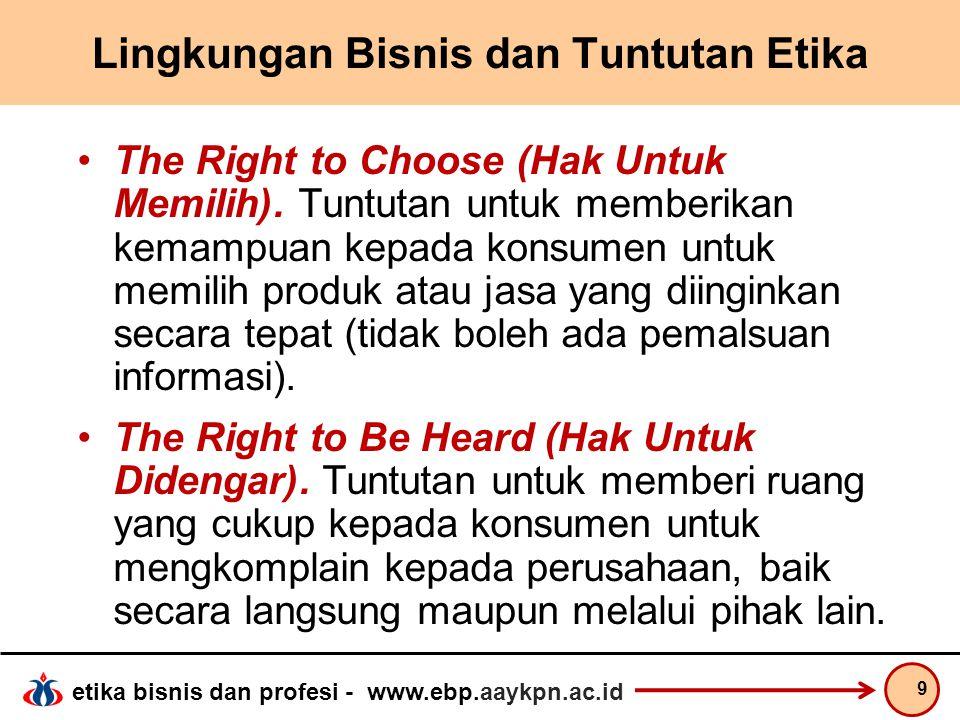 etika bisnis dan profesi - www.ebp.aaykpn.ac.id Lingkungan Bisnis dan Tuntutan Etika The Right to Choose (Hak Untuk Memilih). Tuntutan untuk memberika