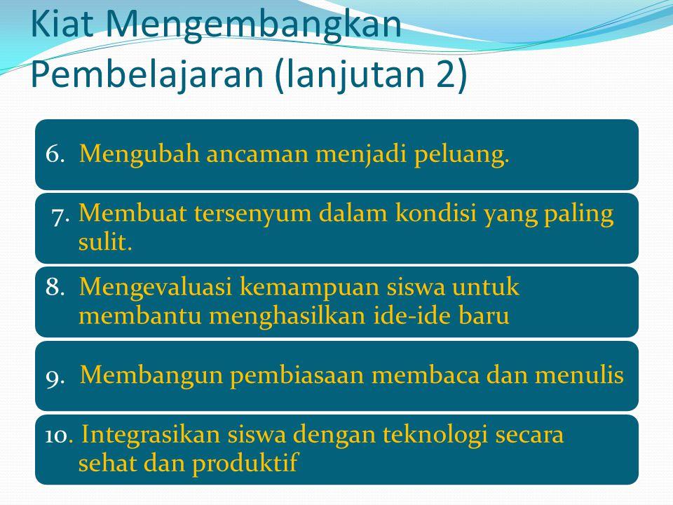 Kiat Mengembangkan Pembelajaran (lanjutan 2) 6. Mengubah ancaman menjadi peluang. 7.Membuat tersenyum dalam kondisi yang paling sulit. 8. Mengevaluasi