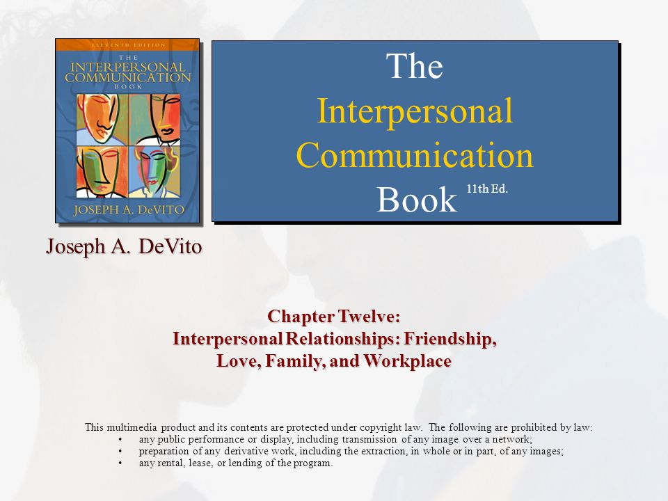 Chapter Twelve: Interpersonal Relationships: Friendship, Love, Family, and Workplace This multimedia product and its contents are protected under copyright law.