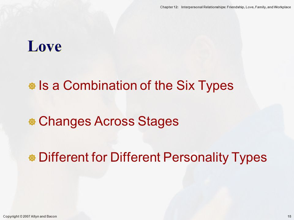 Chapter 12: Interpersonal Relationships: Friendship, Love, Family, and Workplace Copyright © 2007 Allyn and Bacon18 Love  Is a Combination of the Six Types  Changes Across Stages  Different for Different Personality Types