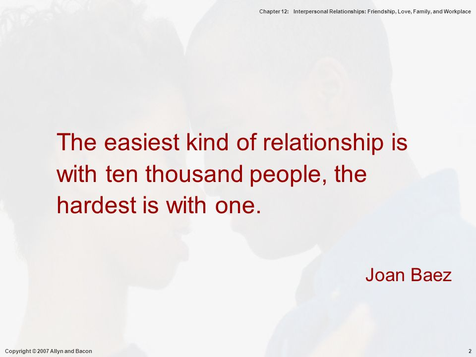 Chapter 12: Interpersonal Relationships: Friendship, Love, Family, and Workplace Copyright © 2007 Allyn and Bacon2 The easiest kind of relationship is with ten thousand people, the hardest is with one.