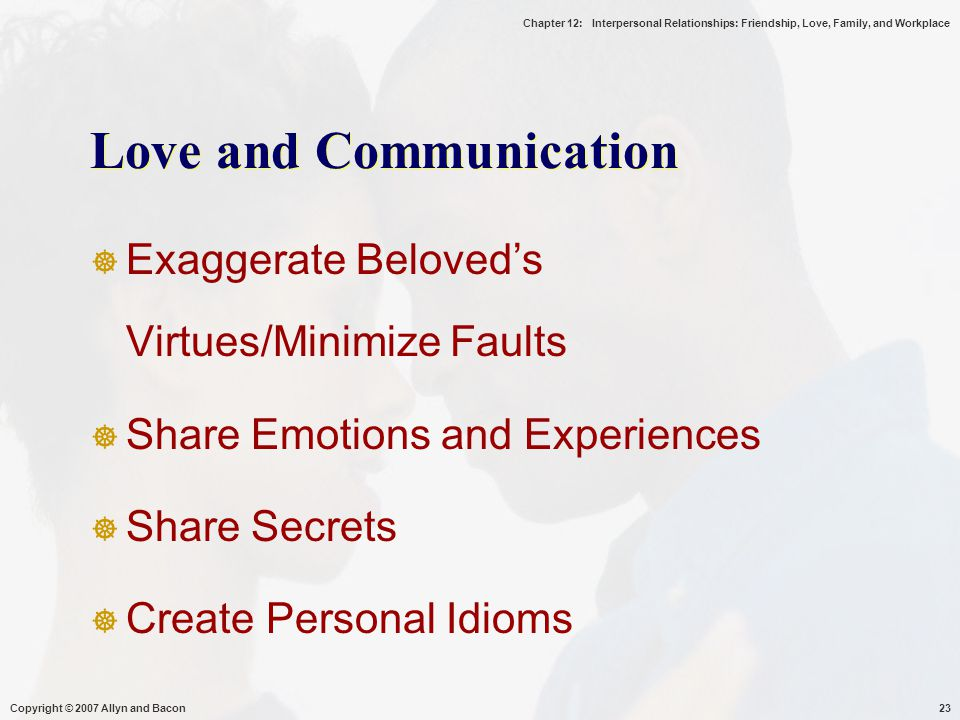 Chapter 12: Interpersonal Relationships: Friendship, Love, Family, and Workplace Copyright © 2007 Allyn and Bacon23 Love and Communication  Exaggerate Beloved's Virtues/Minimize Faults  Share Emotions and Experiences  Share Secrets  Create Personal Idioms