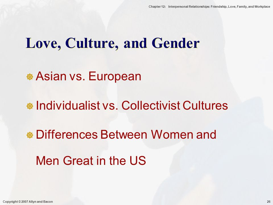 Chapter 12: Interpersonal Relationships: Friendship, Love, Family, and Workplace Copyright © 2007 Allyn and Bacon26 Love, Culture, and Gender  Asian vs.