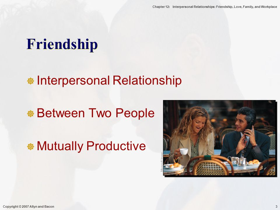 Chapter 12: Interpersonal Relationships: Friendship, Love, Family, and Workplace Copyright © 2007 Allyn and Bacon14 Friendship, Culture, and Gender  Friendships Closer in Collectivist Cultures  Women and Men Have Different Types of Friendships Microsoft Image