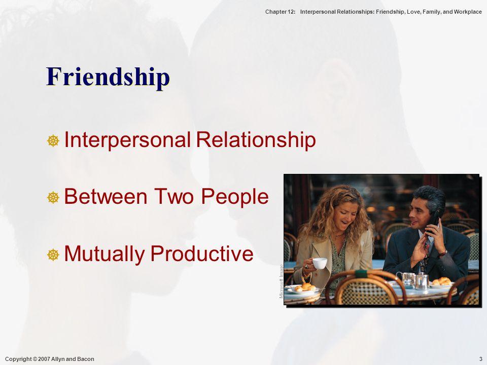 Chapter 12: Interpersonal Relationships: Friendship, Love, Family, and Workplace Copyright © 2007 Allyn and Bacon4  Interpersonal Relationship : saling ketergantungan, bersifat produktif, penghargaan, sikap positif terjadi secara timbal balik.