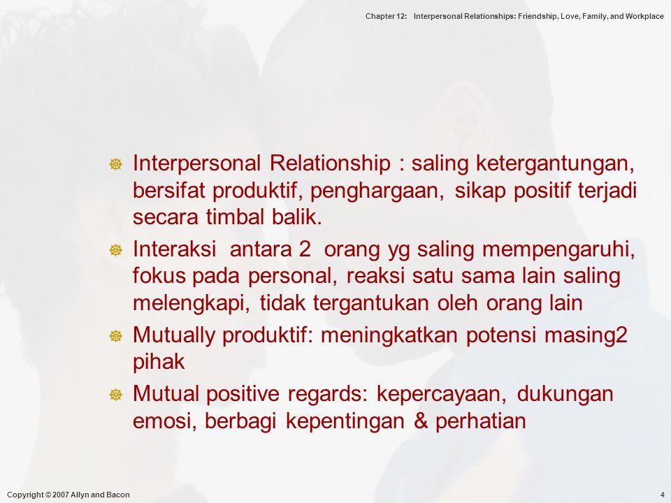 Chapter 12: Interpersonal Relationships: Friendship, Love, Family, and Workplace Copyright © 2007 Allyn and Bacon15  AS : sulit menjadi teman, budaya individualis  bersaing, mencoba lebih baik dari yg lain, tidak support dalam pengembangan hubungan  Asia, Timur Tengah : mudah menjalin pertemanan dlm budaya kolektivis, kerjasama, kebersamaan, kepentingan kelompok, memelihara hubungan dekat dengan ikatan, hal2 mutlak dlm persahabatan ( pengorbanan)  Gender : mempengaruhi pertemanan : dengan siapa berteman, bagaimana memandang pertemanan  Wanita : ekspresi diri, santai, akrab, komunikasi mnjd dimensi penting, berbagi pengalaman/hobi  Pria : tertutup, kurang akrab, keakraban tdk terlalu penting, pertemanan dibangun mll aktivitas bersama.