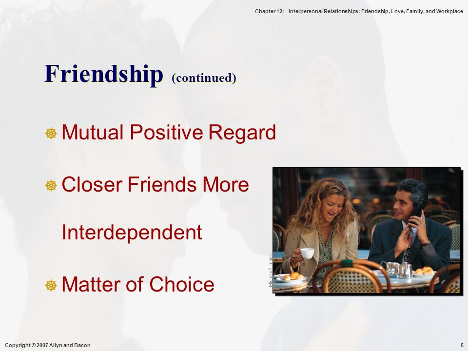 Chapter 12: Interpersonal Relationships: Friendship, Love, Family, and Workplace Copyright © 2007 Allyn and Bacon5 Friendship (continued)  Mutual Positive Regard  Closer Friends More Interdependent  Matter of Choice Microsoft Image