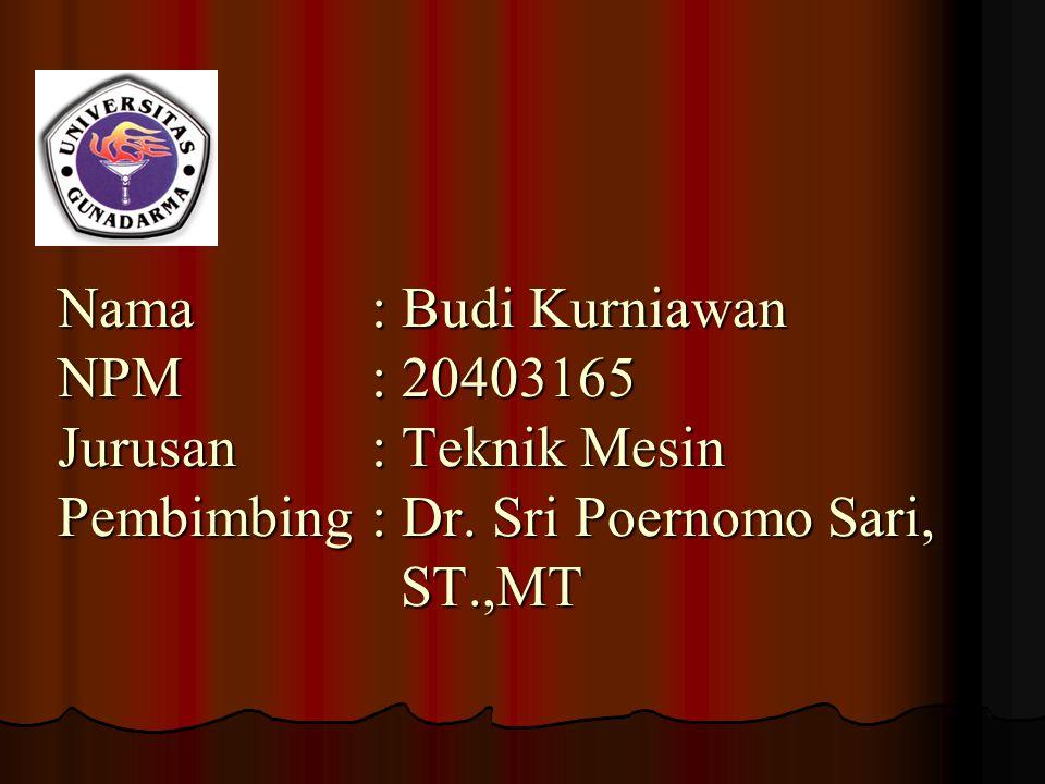 Nama: Budi Kurniawan NPM: 20403165 Jurusan: Teknik Mesin Pembimbing: Dr. Sri Poernomo Sari, ST.,MT