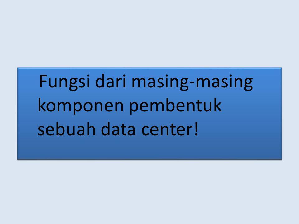 Fungsi dari masing-masing komponen pembentuk sebuah data center!
