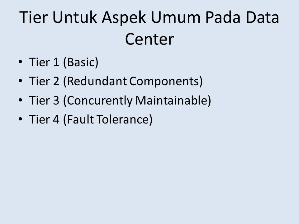 Tier Untuk Aspek Umum Pada Data Center Tier 1 (Basic) Tier 2 (Redundant Components) Tier 3 (Concurently Maintainable) Tier 4 (Fault Tolerance)