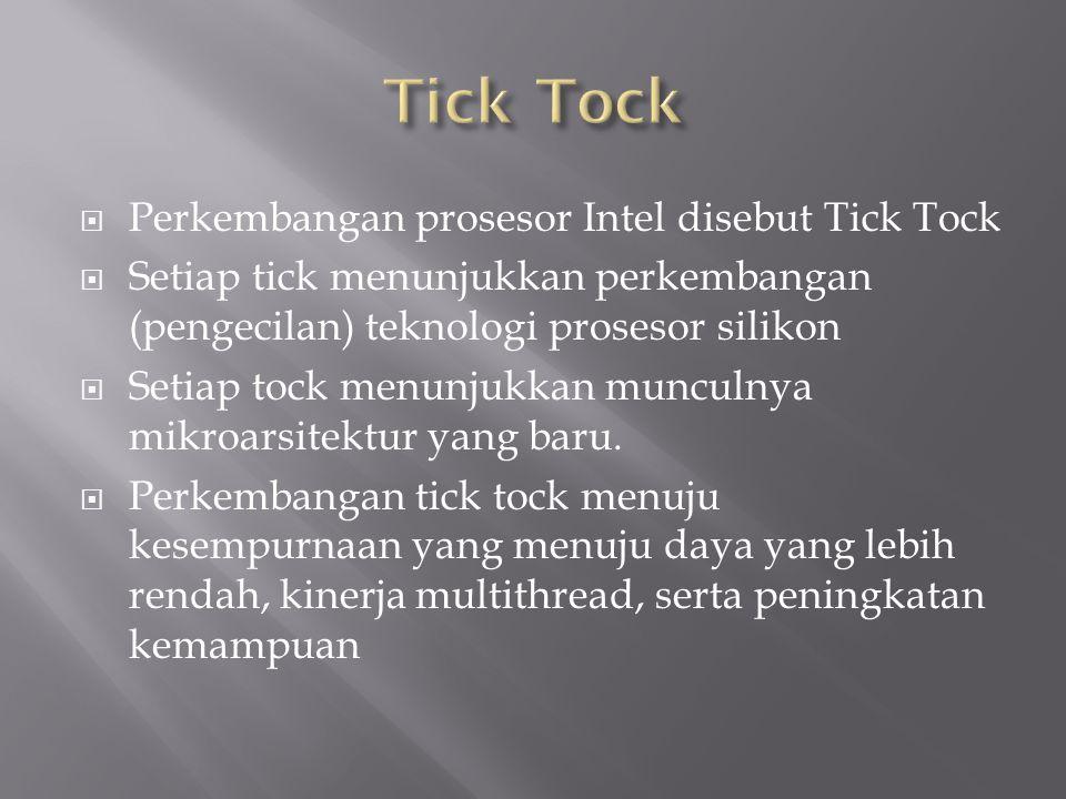  Perkembangan prosesor Intel disebut Tick Tock  Setiap tick menunjukkan perkembangan (pengecilan) teknologi prosesor silikon  Setiap tock menunjukkan munculnya mikroarsitektur yang baru.