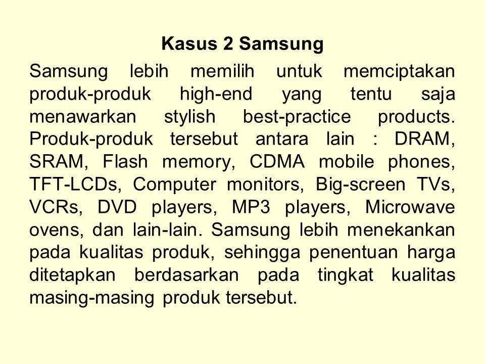 Kasus 2 Samsung Samsung lebih memilih untuk memciptakan produk-produk high-end yang tentu saja menawarkan stylish best-practice products.