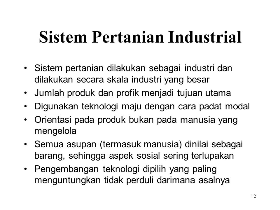 Sistem Pertanian Industrial Sistem pertanian dilakukan sebagai industri dan dilakukan secara skala industri yang besar Jumlah produk dan profik menjad