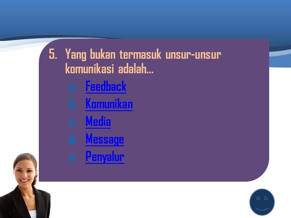 4.Penyampai berita/informasi disebut : a.KomunikanKomunikan b.KomunikatorKomunikator c.MessageMessage d.TransmitTransmit