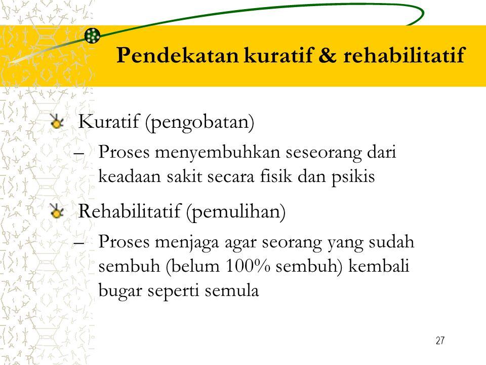 27 Pendekatan kuratif & rehabilitatif Kuratif (pengobatan) –Proses menyembuhkan seseorang dari keadaan sakit secara fisik dan psikis Rehabilitatif (pemulihan) –Proses menjaga agar seorang yang sudah sembuh (belum 100% sembuh) kembali bugar seperti semula