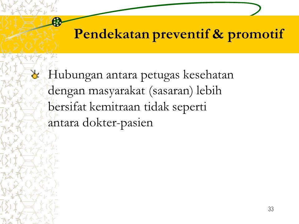 33 Pendekatan preventif & promotif Hubungan antara petugas kesehatan dengan masyarakat (sasaran) lebih bersifat kemitraan tidak seperti antara dokter-pasien