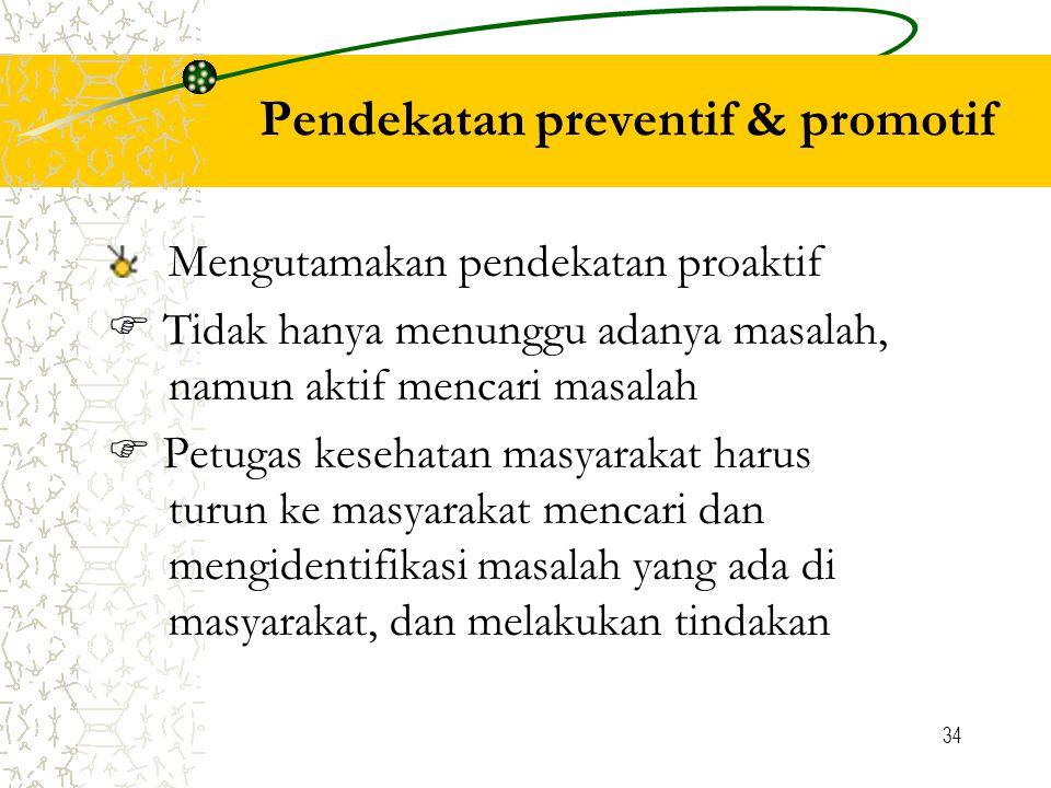 34 Pendekatan preventif & promotif Mengutamakan pendekatan proaktif  Tidak hanya menunggu adanya masalah, namun aktif mencari masalah  Petugas kesehatan masyarakat harus turun ke masyarakat mencari dan mengidentifikasi masalah yang ada di masyarakat, dan melakukan tindakan