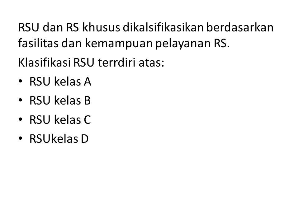 RSU dan RS khusus dikalsifikasikan berdasarkan fasilitas dan kemampuan pelayanan RS. Klasifikasi RSU terrdiri atas: RSU kelas A RSU kelas B RSU kelas