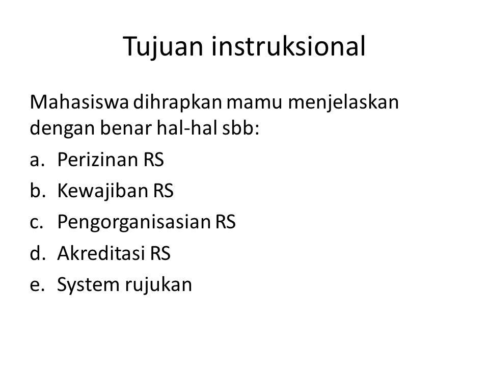 Tujuan instruksional Mahasiswa dihrapkan mamu menjelaskan dengan benar hal-hal sbb: a.Perizinan RS b.Kewajiban RS c.Pengorganisasian RS d.Akreditasi R