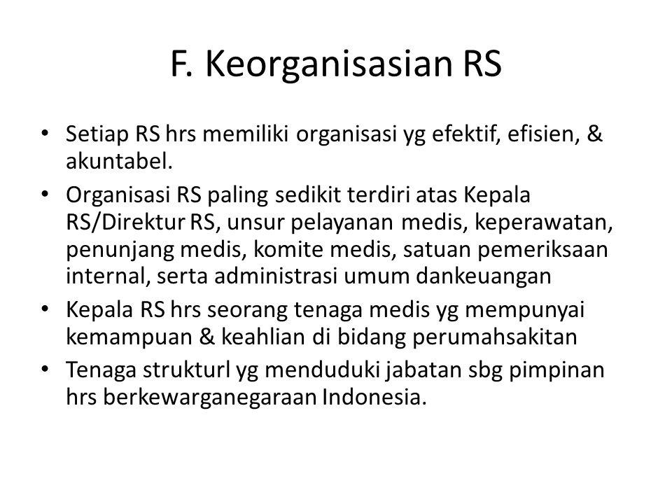 F. Keorganisasian RS Setiap RS hrs memiliki organisasi yg efektif, efisien, & akuntabel. Organisasi RS paling sedikit terdiri atas Kepala RS/Direktur