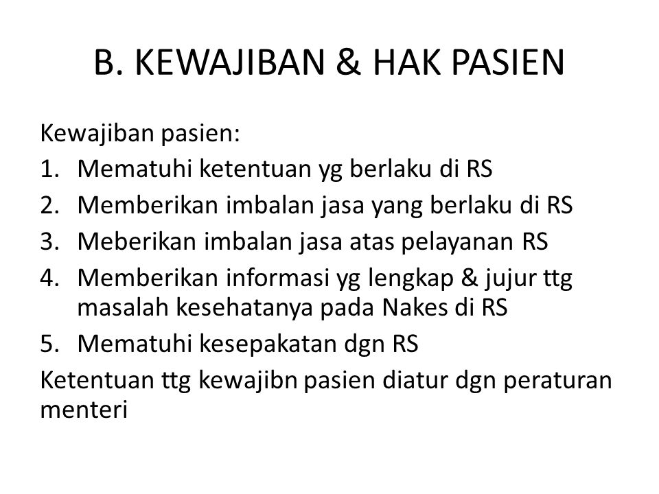 B. KEWAJIBAN & HAK PASIEN Kewajiban pasien: 1.Mematuhi ketentuan yg berlaku di RS 2.Memberikan imbalan jasa yang berlaku di RS 3.Meberikan imbalan jas